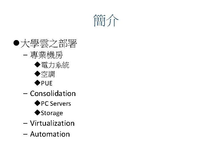 簡介 l 大學雲之部署 – 專業機房 u電力系統 u空調 u. PUE – Consolidation u. PC Servers