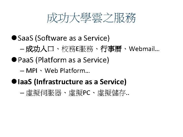 成功大學雲之服務 l Saa. S (Software as a Service) – 成功入口、校務E服務、行事曆、Webmail… l Paa. S (Platform