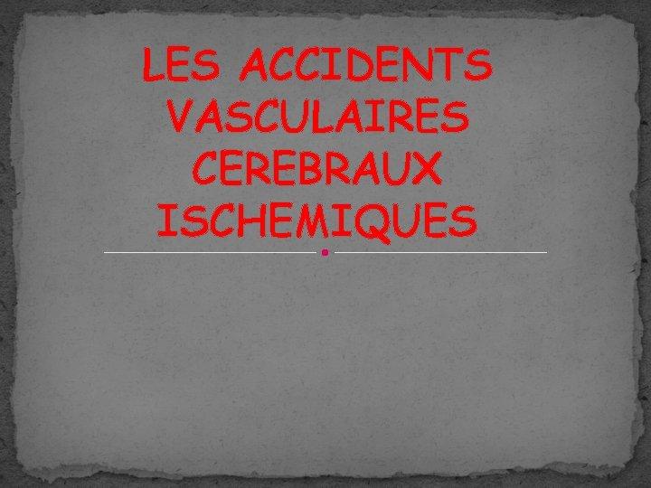 LES ACCIDENTS VASCULAIRES CEREBRAUX ISCHEMIQUES