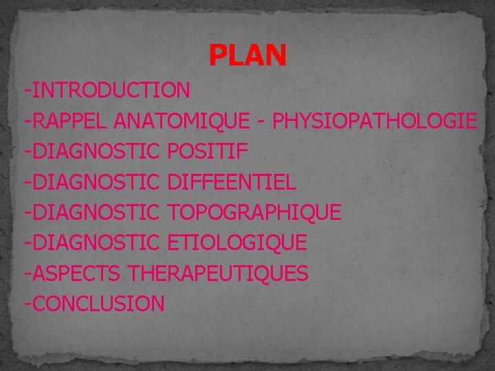 PLAN -INTRODUCTION -RAPPEL ANATOMIQUE - PHYSIOPATHOLOGIE -DIAGNOSTIC POSITIF -DIAGNOSTIC DIFFEENTIEL -DIAGNOSTIC TOPOGRAPHIQUE -DIAGNOSTIC ETIOLOGIQUE
