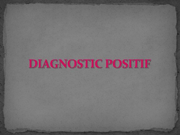 DIAGNOSTIC POSITIF