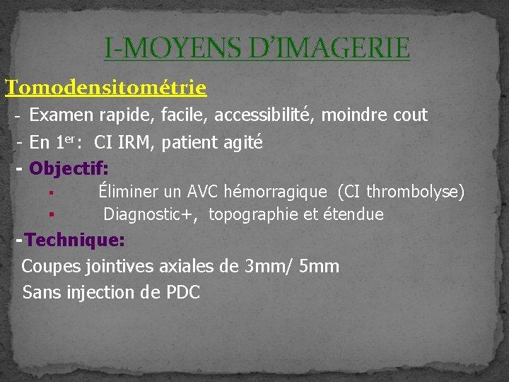I-MOYENS D'IMAGERIE Tomodensitométrie - Examen rapide, facile, accessibilité, moindre cout - En 1 er: