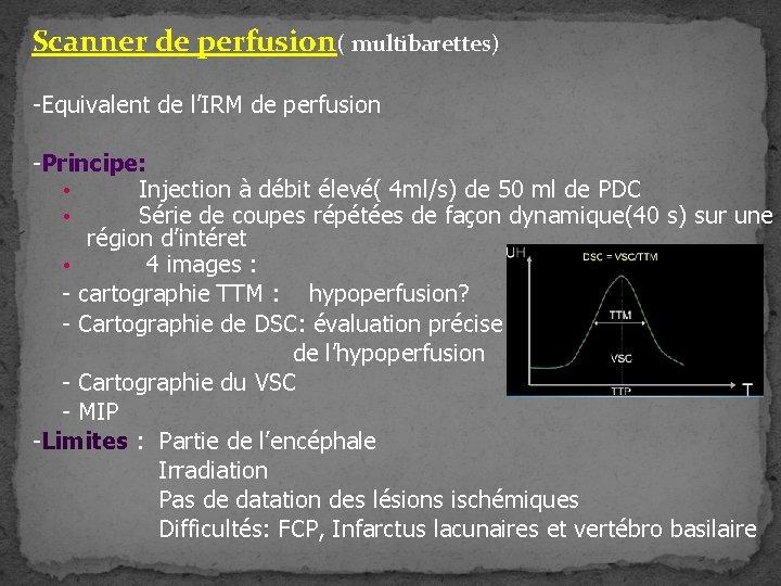 Scanner de perfusion( multibarettes) -Equivalent de l'IRM de perfusion -Principe: • Injection à débit