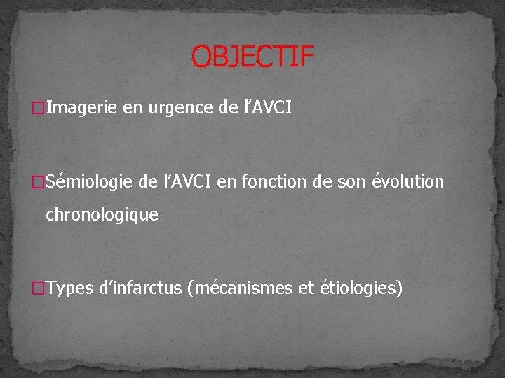 OBJECTIF �Imagerie en urgence de l'AVCI �Sémiologie de l'AVCI en fonction de son évolution