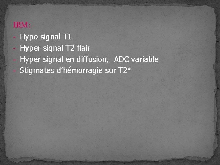 IRM: - Hypo signal T 1 - Hyper signal T 2 flair - Hyper
