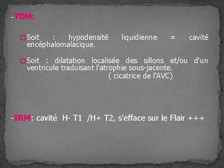 -TDM: � Soit : hypodensité encéphalomalacique. liquidienne = cavité � Soit : dilatation localisée