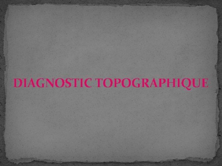 DIAGNOSTIC TOPOGRAPHIQUE