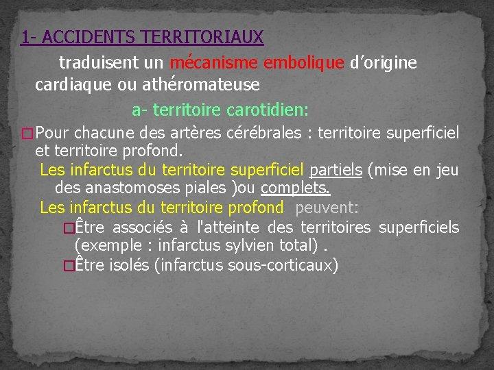1 - ACCIDENTS TERRITORIAUX traduisent un mécanisme embolique d'origine cardiaque ou athéromateuse a- territoire