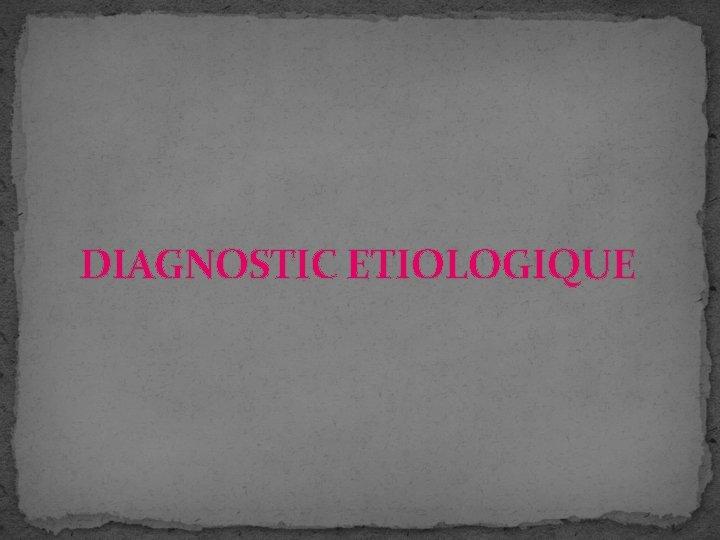 DIAGNOSTIC ETIOLOGIQUE