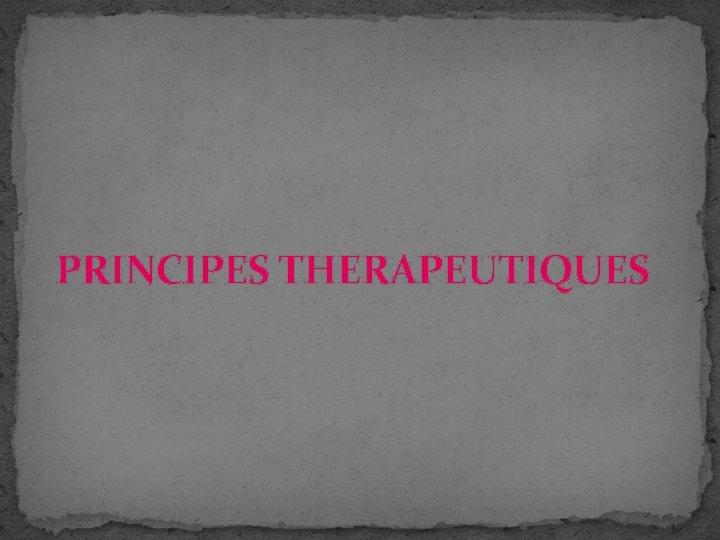 PRINCIPES THERAPEUTIQUES