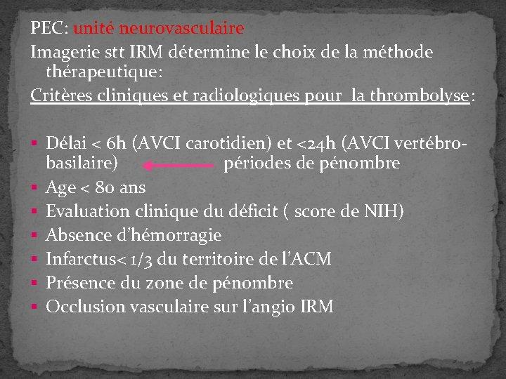 PEC: unité neurovasculaire Imagerie stt IRM détermine le choix de la méthode thérapeutique: Critères