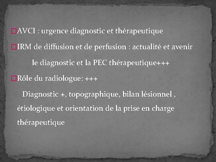 �AVCI : urgence diagnostic et thérapeutique �IRM de diffusion et de perfusion : actualité