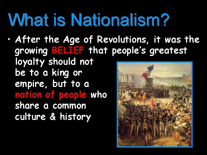 What is Nationalism? • After the Age of Revolutions, it was the growing BELIEF