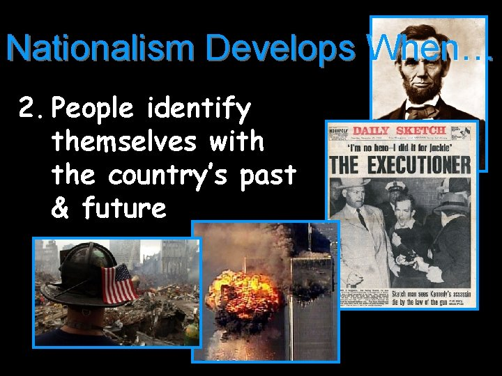 Nationalism Develops When… 2. People identify themselves with the country's past & future