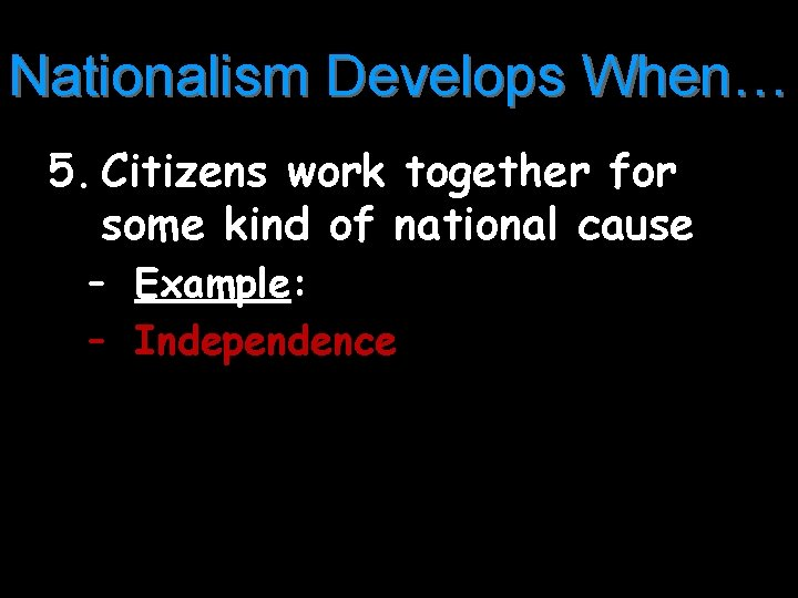 Nationalism Develops When… 5. Citizens work together for some kind of national cause –