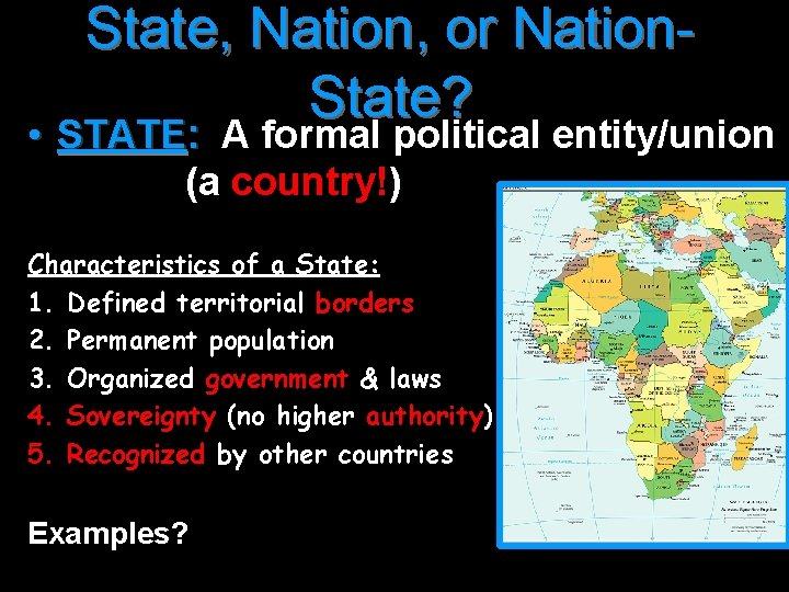 State, Nation, or Nation. State? • STATE: A formal political entity/union (a country!) Characteristics