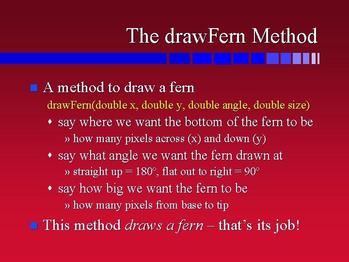 The draw. Fern Method n A method to draw a fern draw. Fern(double x,