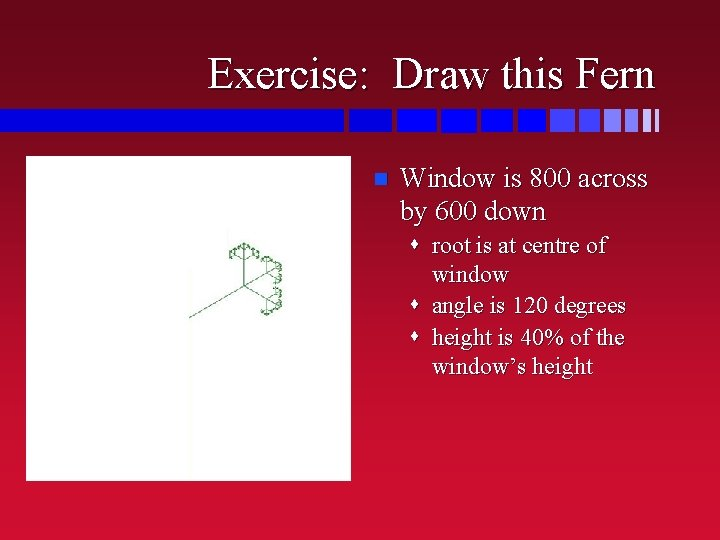 Exercise: Draw this Fern n Window is 800 across by 600 down s root