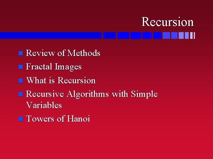 Recursion Review of Methods n Fractal Images n What is Recursion n Recursive Algorithms