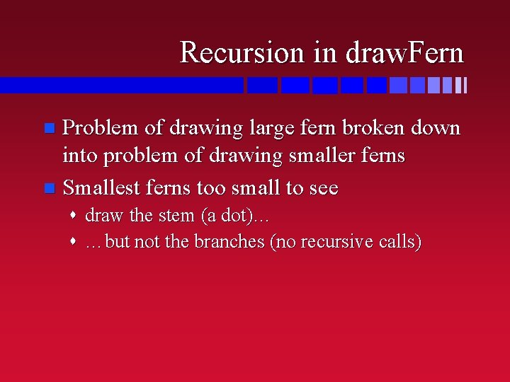 Recursion in draw. Fern Problem of drawing large fern broken down into problem of