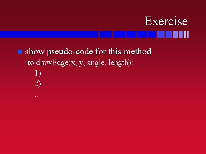 Exercise n show pseudo-code for this method to draw. Edge(x, y, angle, length): 1)