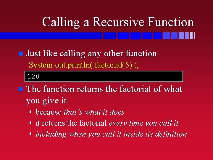 Calling a Recursive Function n Just like calling any other function System. out. println(