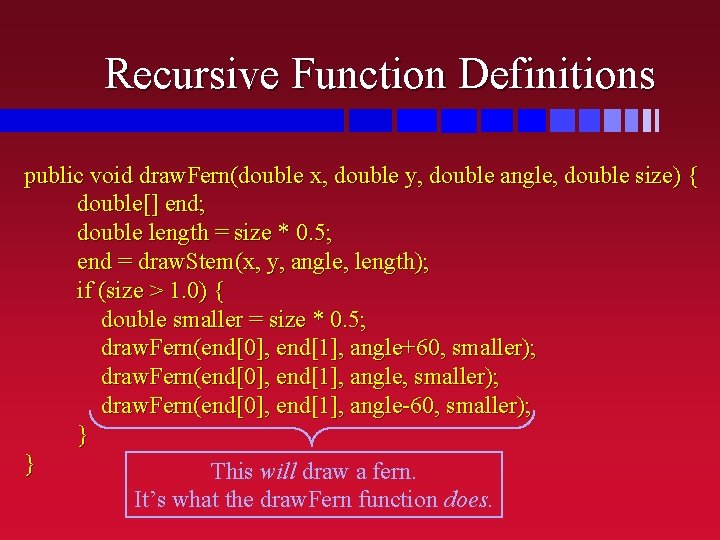Recursive Function Definitions public void draw. Fern(double x, double y, double angle, double size)