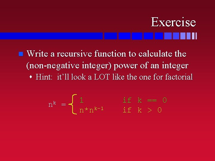 Exercise n Write a recursive function to calculate the (non-negative integer) power of an