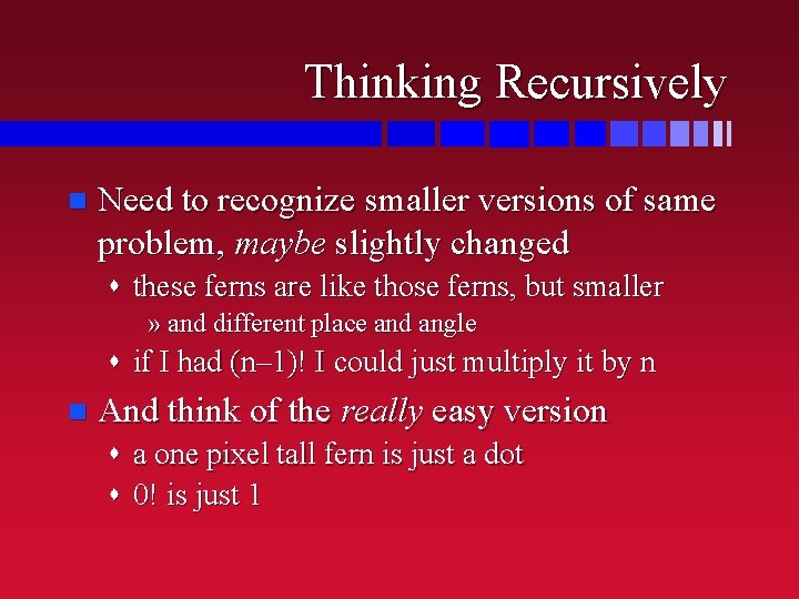 Thinking Recursively n Need to recognize smaller versions of same problem, maybe slightly changed