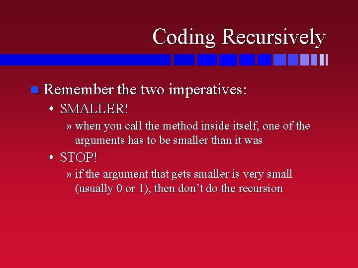 Coding Recursively n Remember the two imperatives: s SMALLER! » when you call the