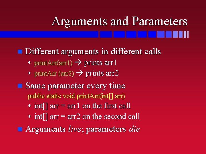 Arguments and Parameters n Different arguments in different calls s print. Arr(arr 1) prints