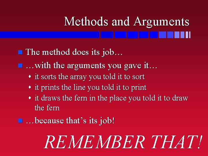 Methods and Arguments The method does its job… n …with the arguments you gave