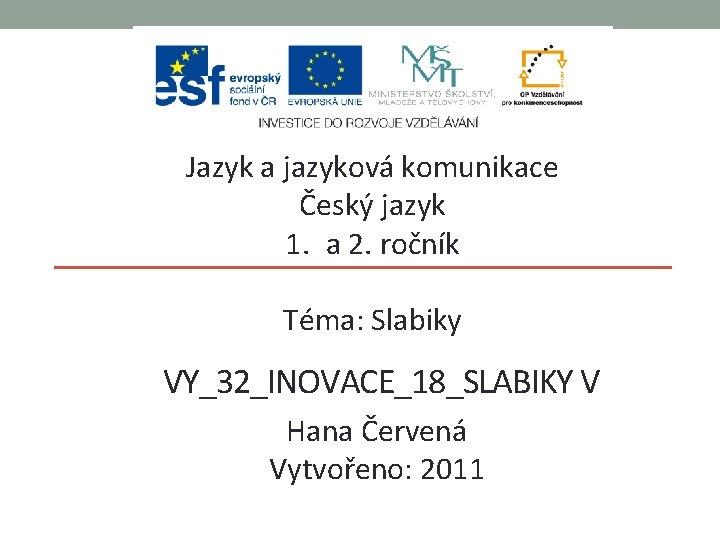 Jazyk a jazyková komunikace Český jazyk 1. a 2. ročník Téma: Slabiky VY_32_INOVACE_18_SLABIKY V