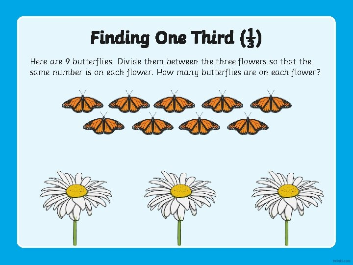 Finding One Third (⅓) Here are 9 butterflies. Divide them between the three flowers