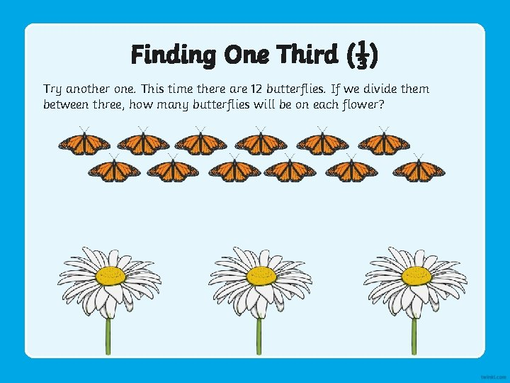 Finding One Third (⅓) Try another one. This time there are 12 butterflies. If