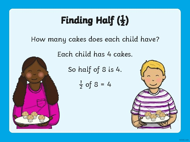 Finding Half (½) How many cakes does each child have? Each child has 4