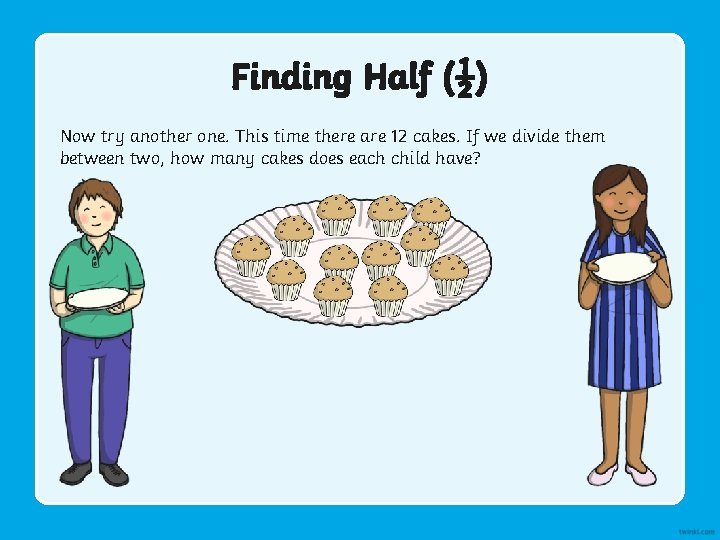 Finding Half (½) Now try another one. This time there are 12 cakes. If