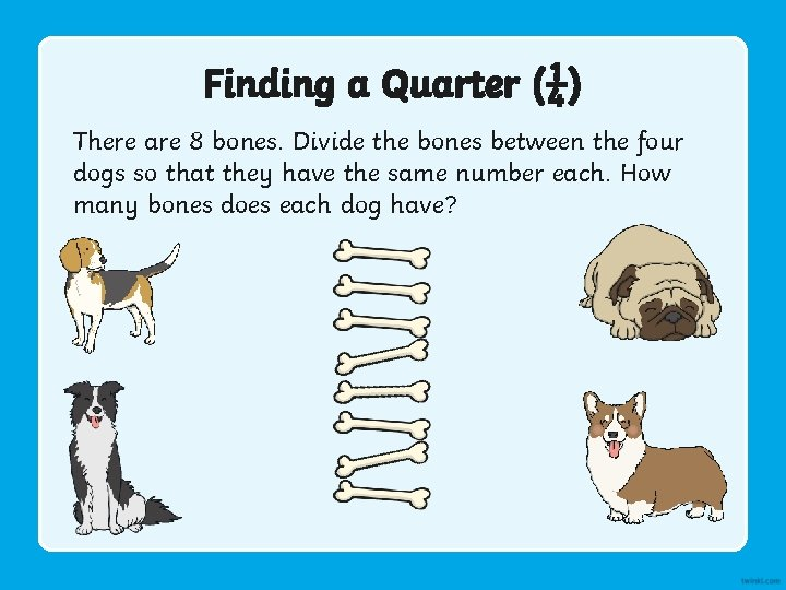 Finding a Quarter (¼) There are 8 bones. Divide the bones between the four