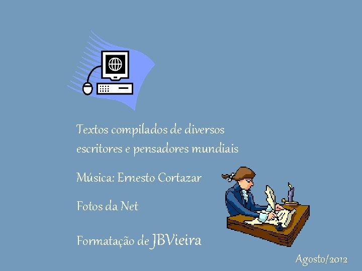 Textos compilados de diversos escritores e pensadores mundiais Música: Ernesto Cortazar Fotos da Net