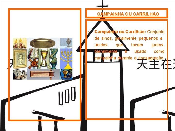CAMPAINHA OU CARRILHÃO • Campainha ou Carrilhão: Conjunto de sinos, geralmente pequenos e unidos