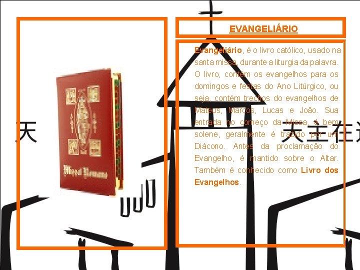 EVANGELIÁRIO Evangeliário, é o livro católico, usado na santa missa, durante a liturgia da
