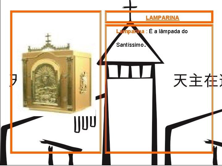 LAMPARINA Lamparina : É a lâmpada do Santíssimo .