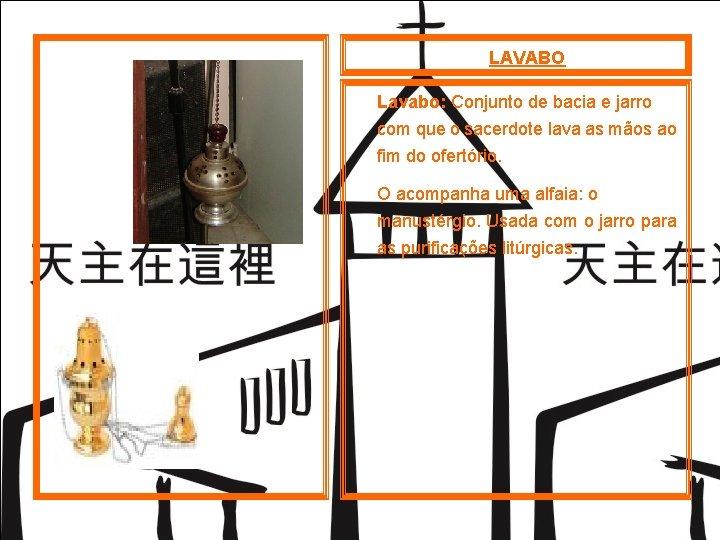 LAVABO Lavabo: Conjunto de bacia e jarro com que o sacerdote lava as mãos