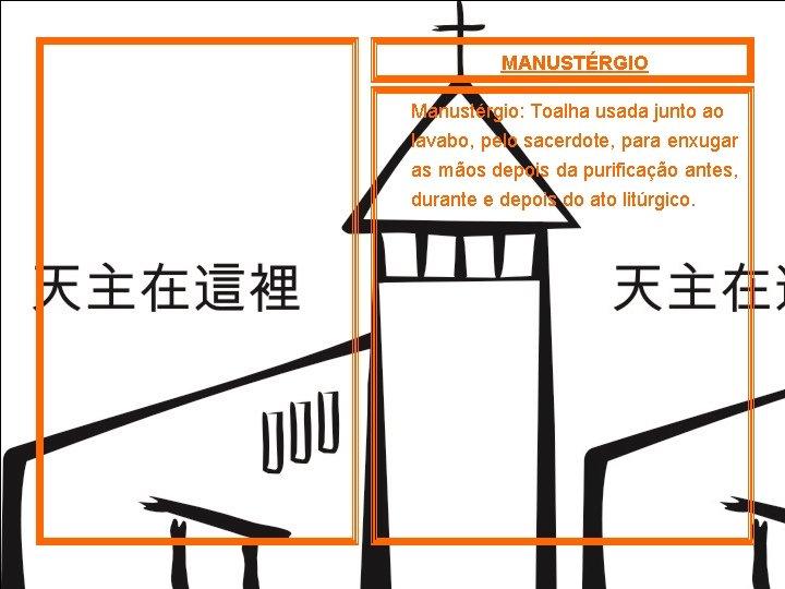 MANUSTÉRGIO Manustérgio: Toalha usada junto ao lavabo, pelo sacerdote, para enxugar as mãos depois
