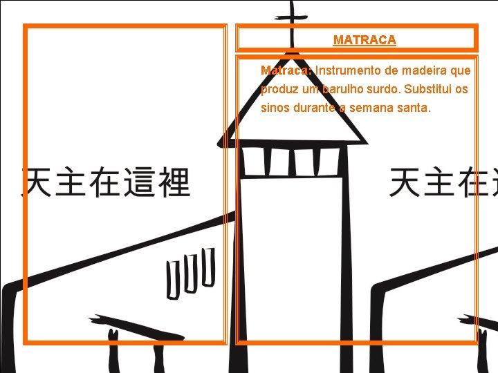 MATRACA Matraca: Instrumento de madeira que produz um barulho surdo. Substitui os sinos durante