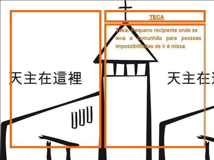 TECA Teca: Pequeno recipiente onde se leva a comunhão para pessoas impossibilitadas de ir