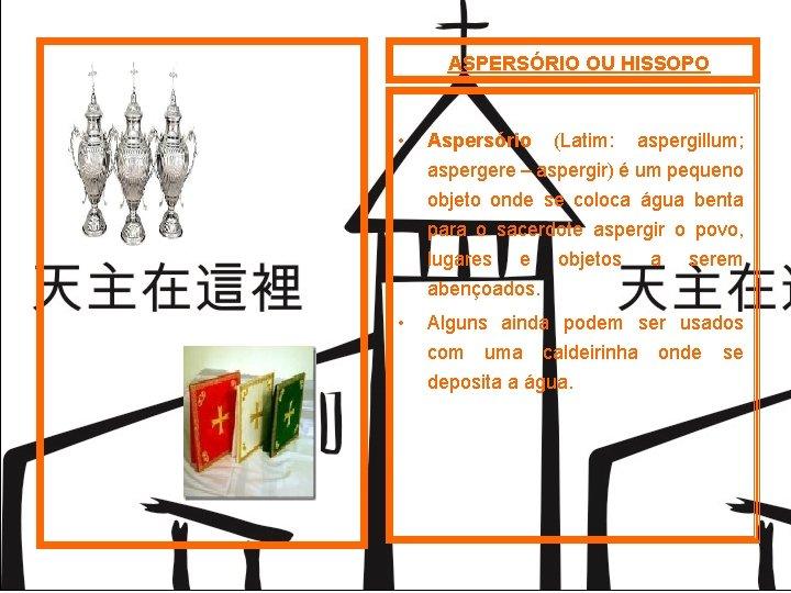 ASPERSÓRIO OU HISSOPO • Aspersório (Latim: aspergillum; aspergere – aspergir) é um pequeno objeto
