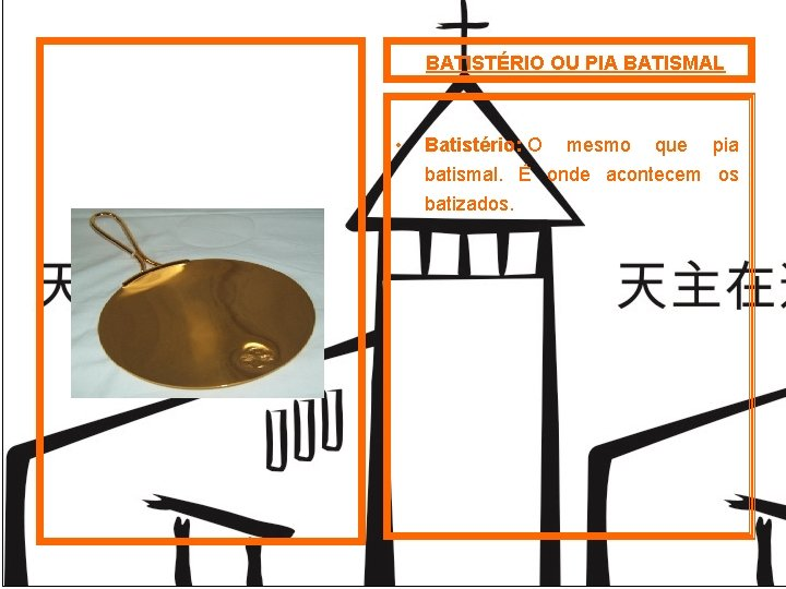 BATISTÉRIO OU PIA BATISMAL • Batistério: O mesmo que pia batismal. É onde acontecem