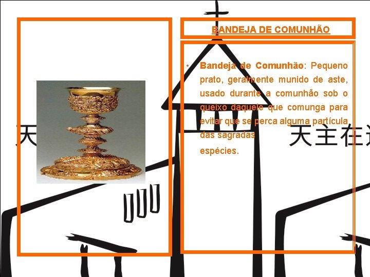 BANDEJA DE COMUNHÃO • Bandeja de Comunhão: Pequeno prato, geralmente munido de aste, usado
