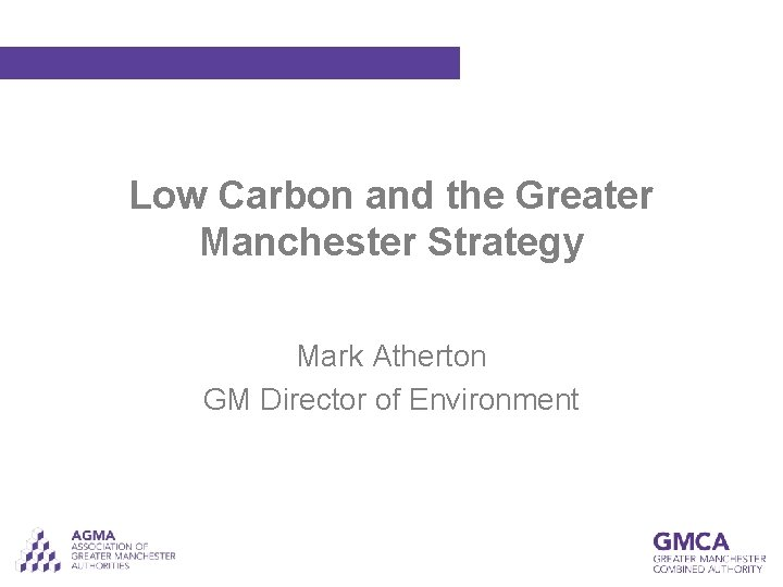 Low Carbon and the Greater Manchester Strategy Mark Atherton GM Director of Environment